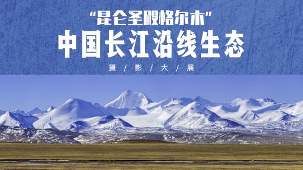 """""""昆仑圣殿格尔木""""中国长江沿线生态摄影大展"""